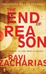 Ravi K. Zacharias: The End of Reason: A Response to the New Atheists
