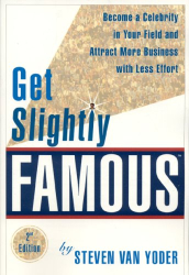 Steven Van Yoder: Get Slightly Famous: Become a Celebrity in Your Field and Attract More Business with Less Effort, Second Edition