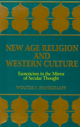 Wouter J. Hanegraaff: New Age Religion and Western Culture: Esotericism in the Mirror of Secular Thought (S U N Y Series in Western Esoteric Traditions)