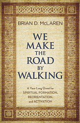 Brian D. McLaren: We Make the Road by Walking: A Year-Long Quest for Spiritual Formation, Reorientation, and Activation