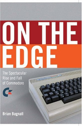 Brian Bagnall: On the Edge: the Spectacular Rise and Fall of Commodore