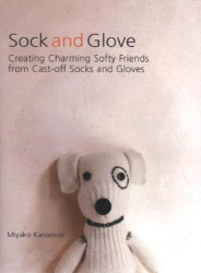 Miyako Kanamori: Sock and Glove: Creating Charming Softy Friends from Cast-Off Socks and Gloves