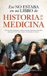 Carlos Aitor Yuste y Jon Arrizabalaga: Eso no estaba en mi libro de historia de la medicina (Spanish Edition)