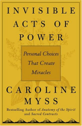 Caroline Myss: Invisible Acts of Power: Personal Choices That Create Miracles