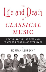 Norman Lebrecht: The Life and Death of Classical Music: Featuring the 100 Best and 20 Worst Recordings Ever Made