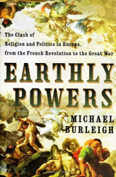 Michael Burleigh: Earthly Powers: The Clash of Religion and Politics in Europe, from the French Revolution to the Great War