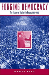 Geoff Eley: Forging Democracy: The History of the Left in Europe, 1850-2000