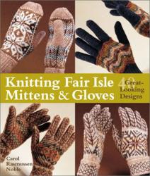 Carol Rasmussen Noble: Knitting Fair Isle Mittens & Gloves: 40 Great-Looking Designs