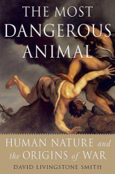 David Livingstone Smith: The Most Dangerous Animal: Human Nature and the Origins of War