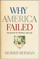 Morris Berman: Why America Failed: The Roots of Imperial Decline