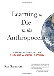 Roy Scranton: Learning to Die in the Anthropocene: Reflections on the End of a Civilization (City Lights Open Media)