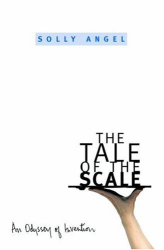 Solly Angel: The Tale of the Scale: An Odyssey of Invention