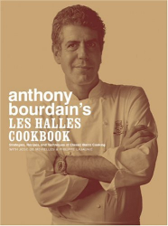 Anthony Bourdain: Anthony Bourdain's Les Halles Cookbook: Strategies, Recipes, and Techniques of Classic Bistro Cooking
