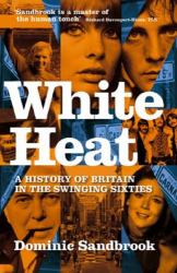 Dominic Sandbrook: White Heat: A History of Britain in the Swinging Sixties