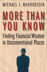 Michael J. Mauboussin: More Than You Know: Finding Financial Wisdom in Unconventional Places