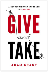 Adam M. Grant: Give and Take: A Revolutionary Approach to Success