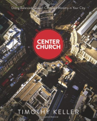 Timothy J. Keller: Center Church: Doing Balanced, Gospel-Centered Ministry in Your City