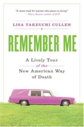 Lisa Takeuchi Cullen: Remember Me: A Lively Tour of the New American Way of Death