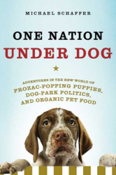 Michael Schaffer: One Nation Under Dog: Adventures in the New World of Prozac-Popping Puppies, Dog-Park Politics, and Organic Pet Food