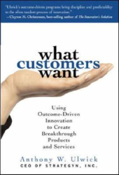 Anthony Ulwick: What Customers Want: Using Outcome-Driven Innovation to Create Breakthrough Products and Services