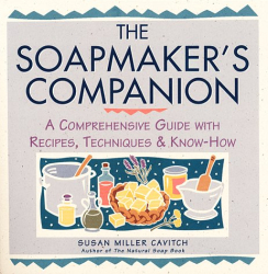 Susan Miller Cavitch: Soapmaker's Companion: A Comprehensive Guide with Recipes, Techniques & Know-How (Natural Body Series - The Natural Way to Enhance Your Life)