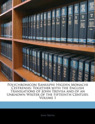 John Trevisa: Polychronicon Ranulphi Higden Monachi Cestrensis: with the English Translations of John Trevisa and of an Unknown Writer of the Fifteenth Century