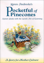 Karen Andreola: Pocketful of Pinecones: Nature Study With the Gentle Art of Learning : A Story for Mother Culture