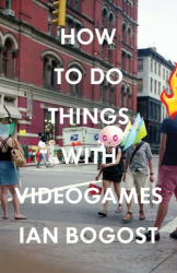 Ian Bogost: How to Do Things with Videogames