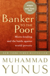 Muhammad Yunus: Banker to the Poor: Micro-Lending and the Battle Against World Poverty