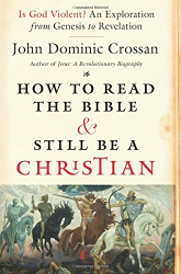 John Dominic Crossan: How to Read the Bible and Still Be a Christian: Is God Violent? An Exploration from Genesis to Revelation