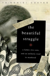 Ta-Nehisi Coates: The Beautiful Struggle: A Father, Two Sons, and an Unlikely Road to Manhood