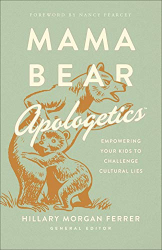 Hillary Morgan Ferrer: Mama Bear ApologeticsTM: Empowering Your Kids to Challenge Cultural Lies
