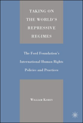 William Korey: Taking on the World's Repressive Regimes: The Ford Foundation's International Human Rights Policies and Practices