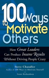 Steve Chandler: 100 Ways To Motivate Others: How Great Leaders Can Produce Insane Results Without Driving People Crazy