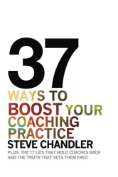 Steve Chandler: 37 Ways to BOOST Your Coaching Practice: PLUS: the 17 Lies That Hold Coaches Back and the Truth That Sets Them Free!