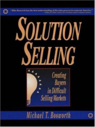 Michael T. Bosworth: Solution Selling: Creating Buyers in Difficult Selling Markets