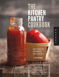 Erin Coopey: The Kitchen Pantry Cookbook: Make Your Own Condiments and Essentials - Tastier, Healthier, Fresh Mayonnaise, Ketchup, Mustard, Peanut Butter, Salad Dressing, Chicken Stock, Chips and Dips, and More!