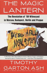 Timothy Garton Ash: The Magic Lantern: The Revolution of '89 Witnessed in Warsaw, Budapest, Berlin, and Prague