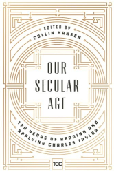 Collin Hansen: Our Secular Age: Ten Years of Reading and Applying Charles Taylor