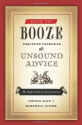 Jordan Kaye: How to Booze: Exquisite Cocktails and Unsound Advice