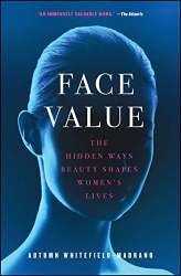 Autumn Whitefield-Madrano: Face Value: The Hidden Ways Beauty Shapes Women's Lives