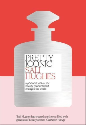Sali Hughes: Pretty Iconic: A Personal Look at the Beauty Products that Changed the World