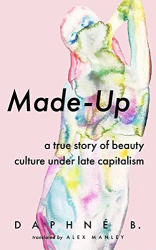 B., Daphne: Made-Up: A True Story of Beauty Culture under Late Capitalism