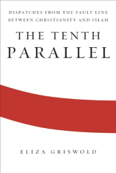 Eliza Griswold: The Tenth Parallel: Dispatches from the Fault Line Between Christianity and Islam