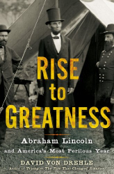 David Von Drehle: Rise to Greatness: Abraham Lincoln and America's Most Perilous Year