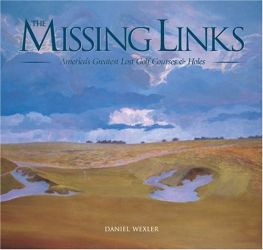 Daniel Wexler: The Missing Links: America's Greatest Lost Golf Courses & Holes