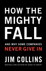 Jim Collins: How The Mighty Fall: And Why Some Companies Never Give In