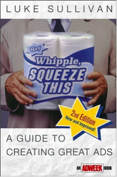 Luke Sullivan: Hey, Whipple, Squeeze This: A Guide to Creating Great Ads, Second Edition