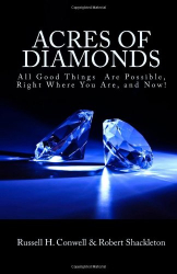 Russell H. Conwell: Acres of Diamonds: All Good Things  Are Possible, Right Where You Are, and Now!