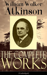 William Walker Atkinson: The Complete Works of William Walker Atkinson (Unabridged): The Key To Mental Power Development & Efficiency, The Power of Concentration,  Thought-Force ... Raja Yoga, Self-Healing by Thought Force...